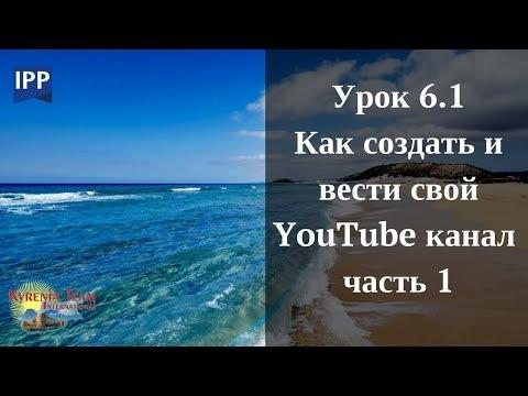 Урок 6.1 КАК СОЗДАТЬ И ВЕСТИ СВОЙ  YouTube КАНАЛ   часть 1