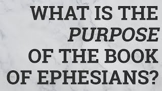 What Is the Purpose of the Book of Ephesians?