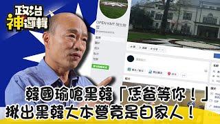 《政治神邏輯》韓國瑜嗆黑韓「恁爸等你!」 揪出黑韓大本營竟是自家人!