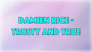 Damien Rice - Trusty And True • Lyrics