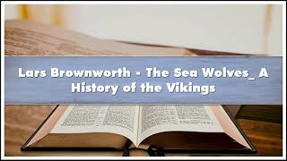 Lars Brownworth - The Sea Wolves_ A History of the Vikings Audiobook