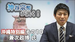 沖縄特別編 その10 兼次政博氏・投票に行くことの重要性 【CGS 神谷宗幣】