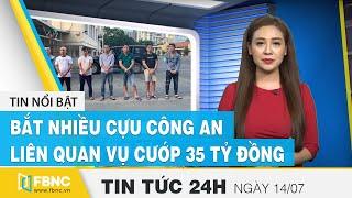 Tin tức 24h mới nhất hôm nay 14/7 | Bắt nhiều cựu công an liên quan vụ cướp 35 tỷ đồng | FBNC