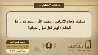 تعليق الإمام الألباني _ رحمه الله _ على قول أهل العلم: ( ليس لكل سؤال جواب)