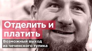 ОТДЕЛИТЬ И ПЛАТИТЬ. Возможный выход из чеченского тупика.