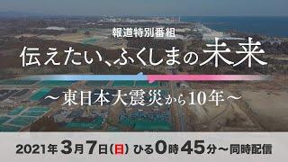 伝えたい、ふくしまの未来~東日本大震災から10年~