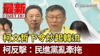 柯文哲下令炒起韓流  柯文哲反擊:民進黨亂牽拖【最新快訊】