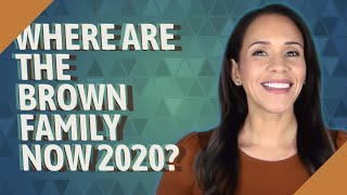 Where are the Brown family now 2020?