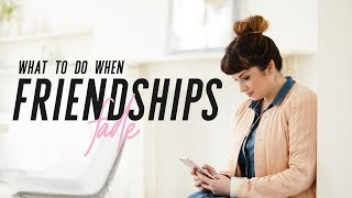 What to do when friendships fade: Making peace and moving on