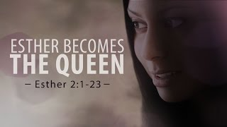 Esther Becomes the Queen (Esther 2:1-23)