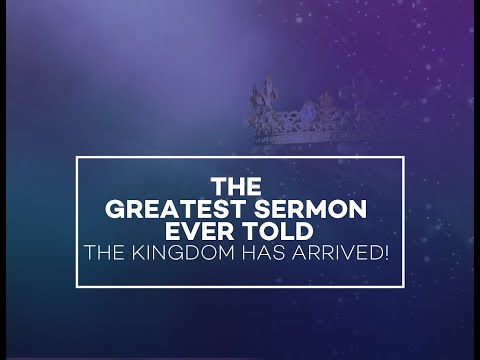 The Greatest Sermon Ever Told – The Kingdom has Arrived!