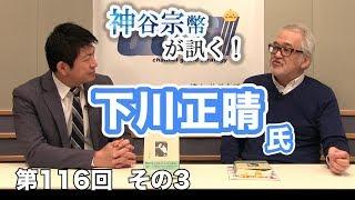 第116回③ 下川正晴氏:『視野を広げる』ノススメ