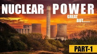 Nuclear Power Plant- Great BUT......... (PART-1)!