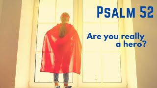 Are you really a hero? Psalm 52