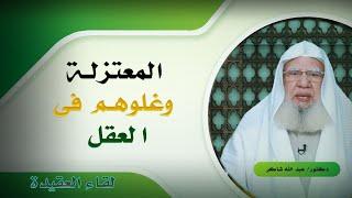 المعتزلة وغلوهم فى العقل برنامج لقاء العقيدة مع فضيلة الدكتور عبد الله شاكر