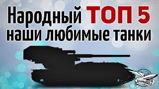 НАРОДНЫЙ ТОП 5 - Наши любимые танки, за которые вы голосовали