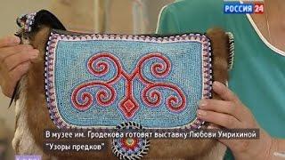 """Вести-Хабаровск: """"Подготовка к выставке Любови Умрихиной """"Узоры предков"""""""