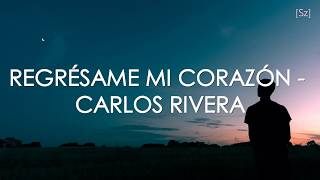 Carlos Rivera - Regrésame Mi Corazón (Letra)