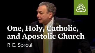 R.C. Sproul: One, Holy, Catholic, and Apostolic Church