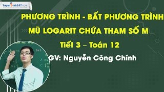 Phương trình bất phương trình mũ logarit chứa tham số m - Tiết 3 – Toán 12 – Thầy Nguyễn Công Chính.