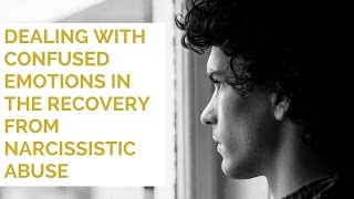 Dealing With Confused Emotions In The Recovery From Narcissistic Abuse