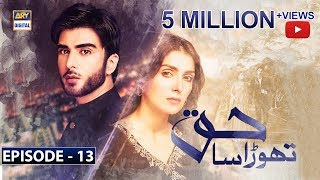 Download ARY Digital App:http://l.ead.me/bauBrY  Thora Sa Haq–A Tale Of Compromises  Thora Sa Haq tells the story of three individuals; Zamin, Seher and Hareem. Zamin and Hareem love each other, but fate has some other things in store as Zamin gets married to Seher, and they are forced to hide their nikkah due to circumstances.  Ayeza Khan as Seher is a beautiful and simple girl who lives alone with her father, Aijaz in Hyderabad.  Mehmood Akhter as Aijaz is her father. His only wish is to see her married due to his deteriorating health. He is the youngest of three brothers.  Imran Abbas as Zamin is a good looking and charming guy. He is the son of the second brother Waqar, and the first cousin of Seher.  Mashal Khan as Hareem is the only daughter of Iftikhar, the eldest of the three brothers, and the cousin of both Seher and Zamin. She has a sweet and understanding nature.  Hareem is in love with Zamin, and her only wish is to get married to him.  Saba Faisal as Rabia and Firdous Jamal as Iftikhar are the parents of Hareem. Rabia has a dominating nature. She has a grudge against Tariq and forced the entire family to break all relations with him.  Behroz Sabzwari as Waqar is the father of Zamin. He secretly keeps in contact with his younger brother, Tariq while the rest of the family has cut him off.  A series of events lead Seher and Zamin to get married to each other. This fact is kept a secret from the entire family.  Shan Baig as Rafay is the maternal cousin of Hareem. His family is based abroad so he is close to his aunt Rabia and Hareem.  Hina Sheikh as Shamsa is the neighbor of Seher in Hyderabad, and Saba Zahid as Zobia is her daughter.  Directed By: Ahmed Bhatti  Written By: Adeel Razzak  Cast:  #AyezaKhan as Seher #ImranAbbas as Zamin MashalKhan as Hareem Saba Faisal as Rabia Behroz Sabzwari as Waqar Firdous Jamal as Iftikhar Nida Mumtaz Shan Baig as  Rafay Hina Sheikh as Shamsa Saba Zahid as Zobia  Mehmood Akhter as Aijaz   #ThoraSaHaq #AyezaKhan #ARYDigi