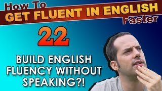 22 - English fluency WITHOUT speaking?! - How To Get Fluent In English Faster