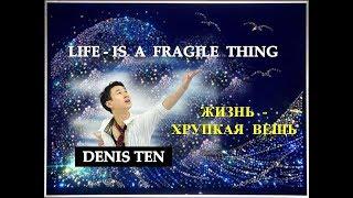 DENIS TEN -  Life is a fragile thing. Жизнь  -  хрупкая вещь (sub. ENG)