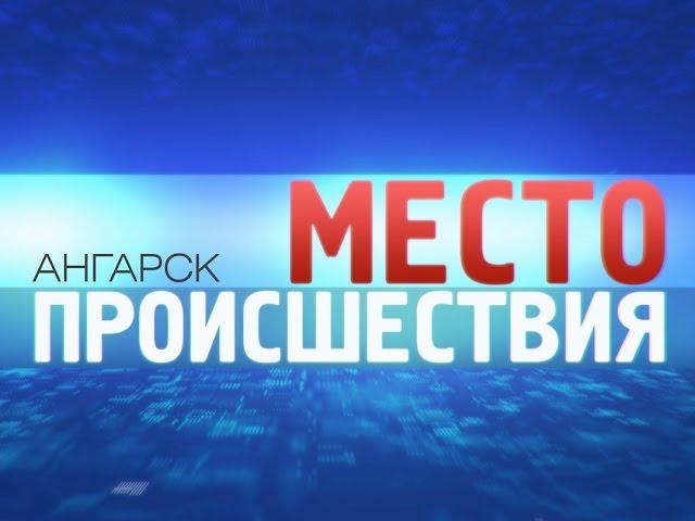 «Место происшествия – Ангарск» за 22июня 2015
