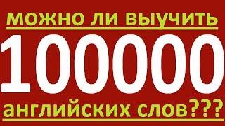 МОЖНО ЛИ ВЫУЧИТЬ 100 000 АНГЛИЙСКИХ СЛОВ И КАК УЧИТЬ АНГЛИЙСКИЕ СЛОВА. АНГЛИЙСКИЙ ЯЗЫК