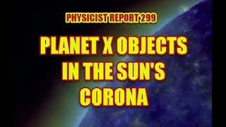 PHYSICIST REPORT 299: PLANET X OBJECTS IN THE SUN'S CORONA