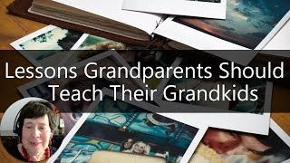 Grandparenting Tips - 6 Life Lessons All Grandparents Should Teach Their Grandkids