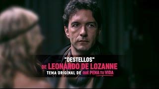 Destellos - Leonardo de Lozanne (Tema original de Qué Pena Tu Vida)