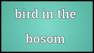 Bird in the bosom Meaning