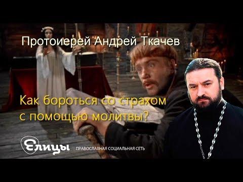 Как бороться со страхами с помощью молитвы? Протоиерей Андрей Ткачев