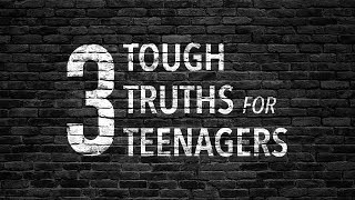 Three Tough Truths for Teenagers