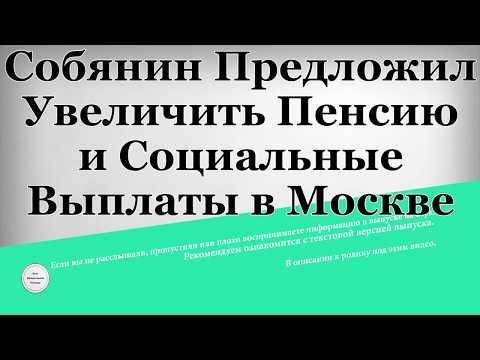 Собянин предложил увеличить пенсию и социальные выплаты в Москве