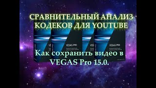 Как сохранить видео в VEGAS Pro 15.0.  Сравнительный анализ кодеков при рендеринге в вегасе