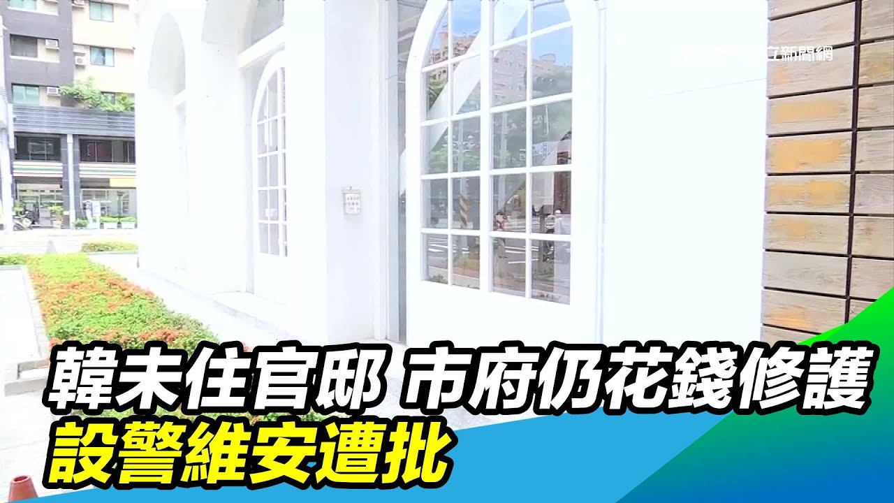 韓未住官邸 市府仍花錢修護、設警維安遭批 三立新聞台