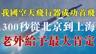 我国空天飞行器成功首飞,300秒从北京到上海,老外给予最大肯定