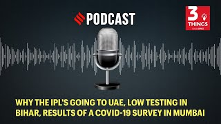 Why the IPL going to UAE, low testing in Bihar, results of a COVID-19 survey in Mumbai