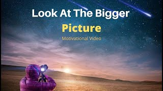How To Look At The Bigger Picture - Motivational Video