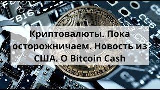 Криптовалюты. Пока осторожничаем. Новость из США. О Bitcoin Cash