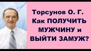 Торсунов О. Г. Как ПОЛУЧИТЬ МУЖЧИНУ и ВЫЙТИ ЗАМУЖ?
