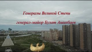 фильм Генералы Великой Степи генерал майор Булат Ашикбаев