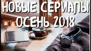 НОВЫЕ СЕРИАЛЫ, КОТОРЫЕ ВЫЙДУТ ОСЕНЬЮ 2018 года