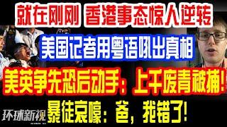 就在刚刚,香港事态惊人逆转!美国记者用粤语吼出真相!美英争先恐后动手:上千废青被捕!港怂哀嚎:爸,我错了!