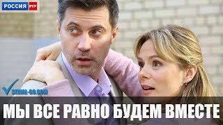 Фильм Мы все равно будем вместе (2018) мелодрама на канале Россия - анонс
