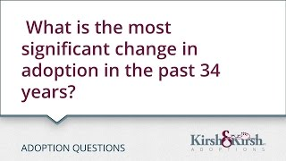 Adoption Questions: What is the most significant change in adoption in the past 34 years?