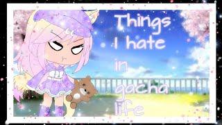 Things I hate in gacha life!!!